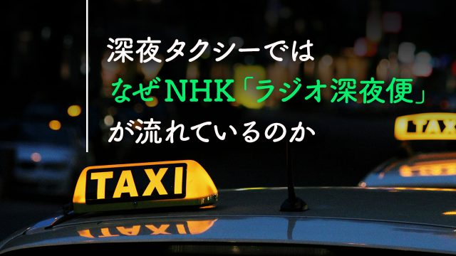深夜タクシーでは、なぜNHK「ラジオ深夜便」が流れているのか